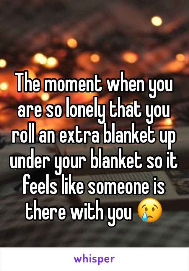 The moment when you are so lonely that you roll an extra blanket up under your blanket so it feels like someone is there with you 😢