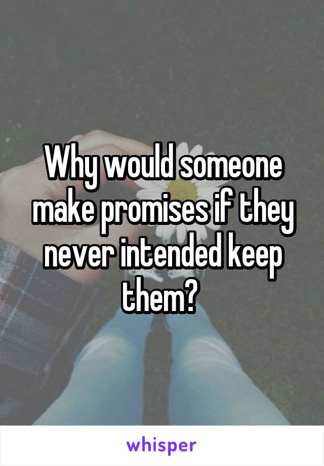 Why would someone make promises if they never intended keep them?