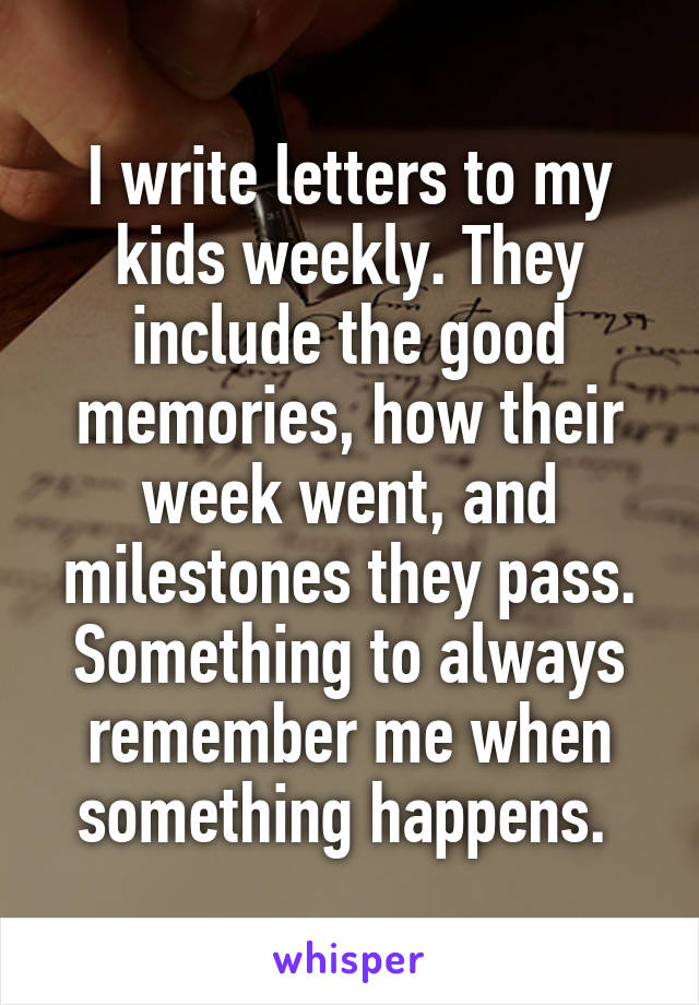 I write letters to my kids weekly. They include the good memories, how their week went, and milestones they pass. Something to always remember me when something happens.