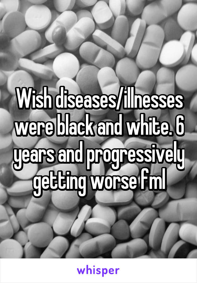 Wish diseases/illnesses were black and white. 6 years and progressively getting worse fml