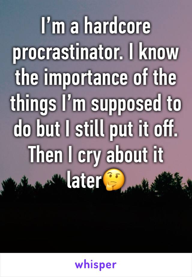 I'm a hardcore procrastinator. I know the importance of the things I'm supposed to do but I still put it off. Then I cry about it later🤔