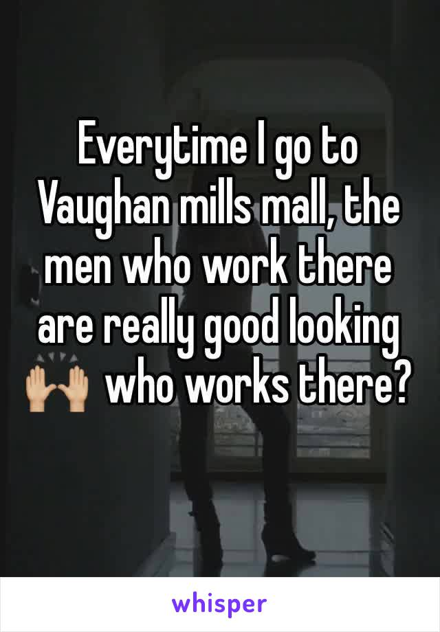 Everytime I go to Vaughan mills mall, the men who work there are really good looking 🙌🏼  who works there?