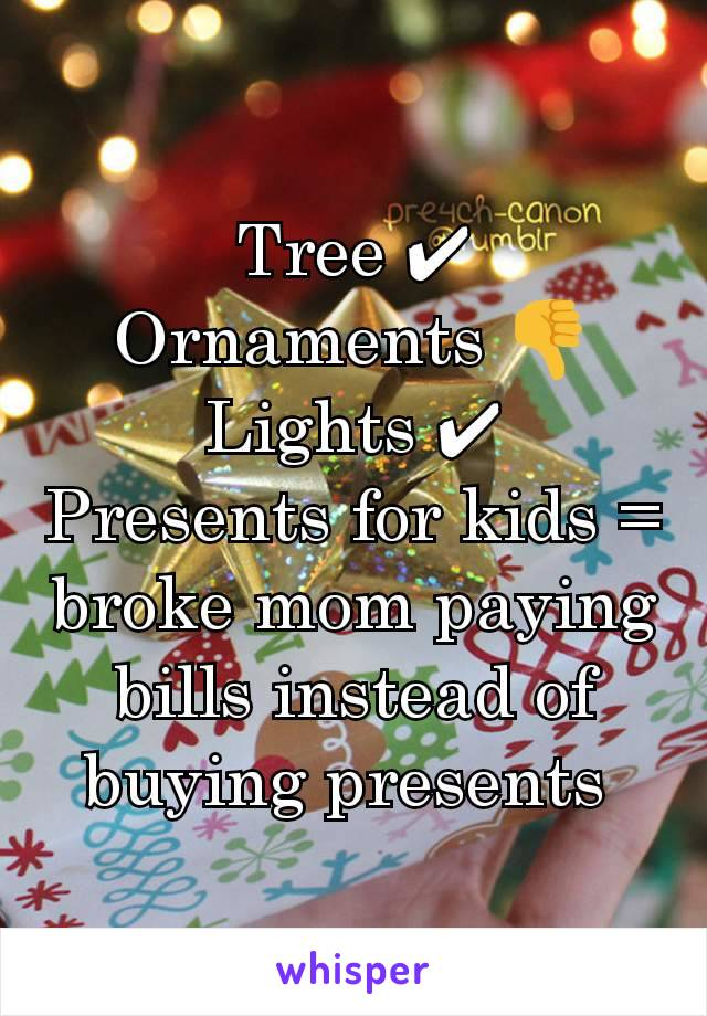 Tree ✔ Ornaments 👎 Lights ✔ Presents for kids = broke mom paying bills instead of buying presents