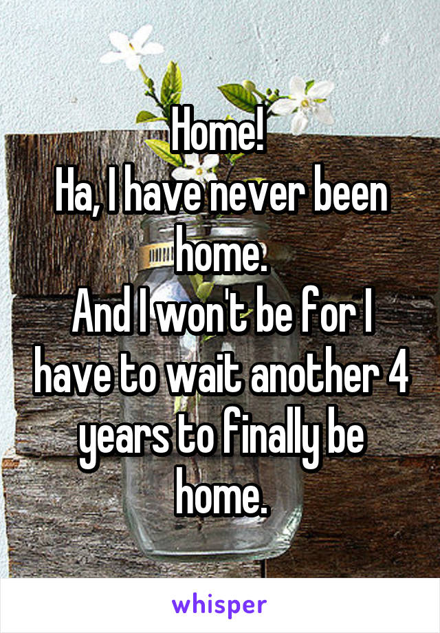 Home!  Ha, I have never been home. And I won't be for I have to wait another 4 years to finally be home.
