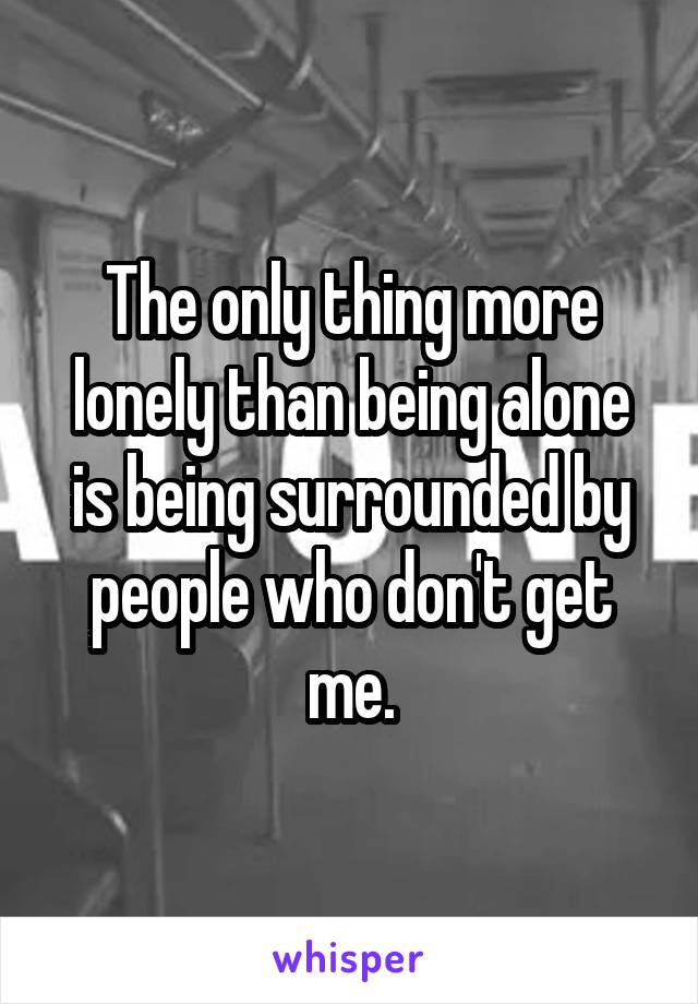 The only thing more lonely than being alone is being surrounded by people who don't get me.