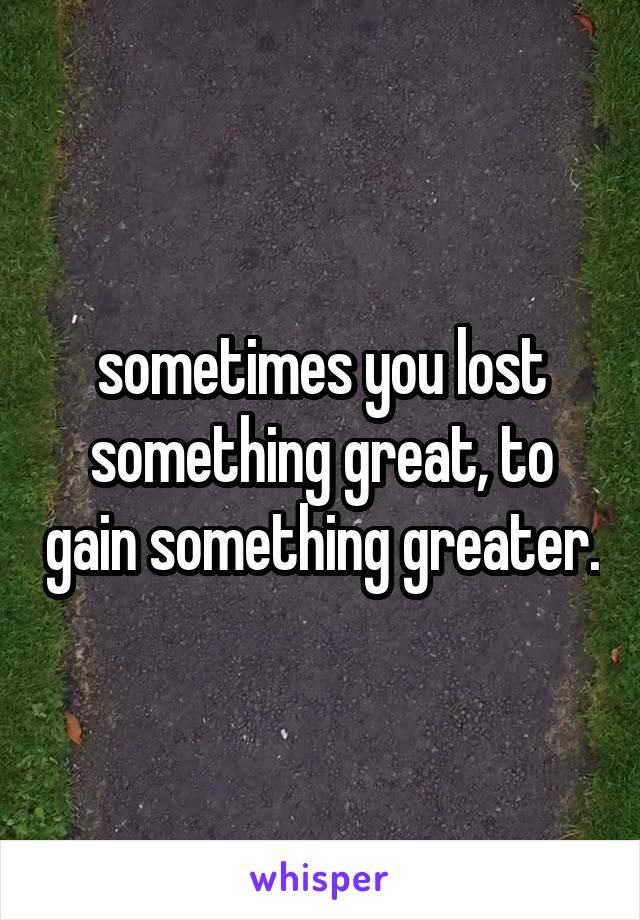 sometimes you lost something great, to gain something greater.