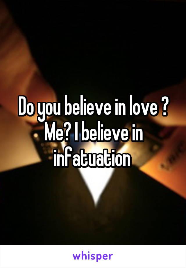 Do you believe in love ? Me? I believe in infatuation