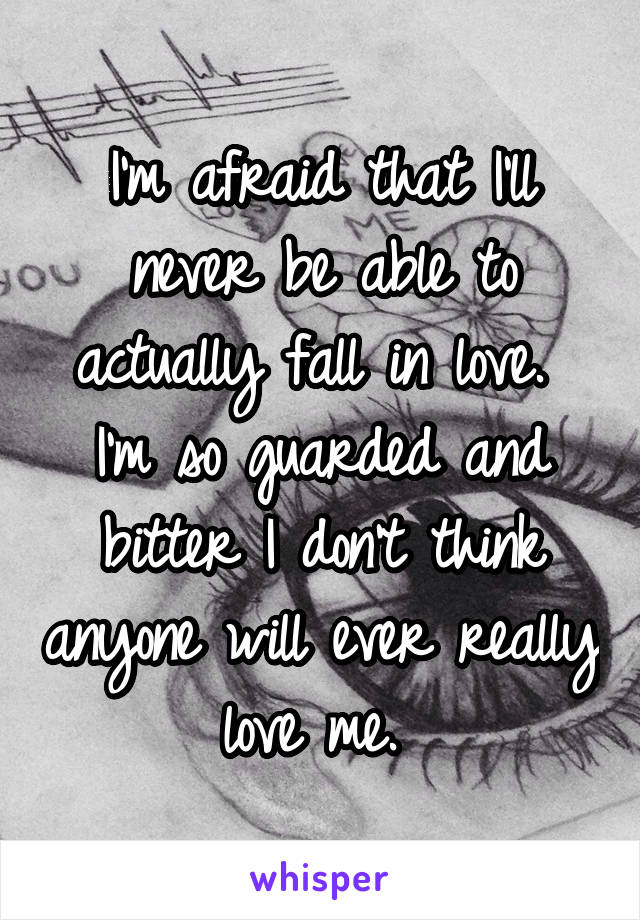 I'm afraid that I'll never be able to actually fall in love.  I'm so guarded and bitter I don't think anyone will ever really love me.