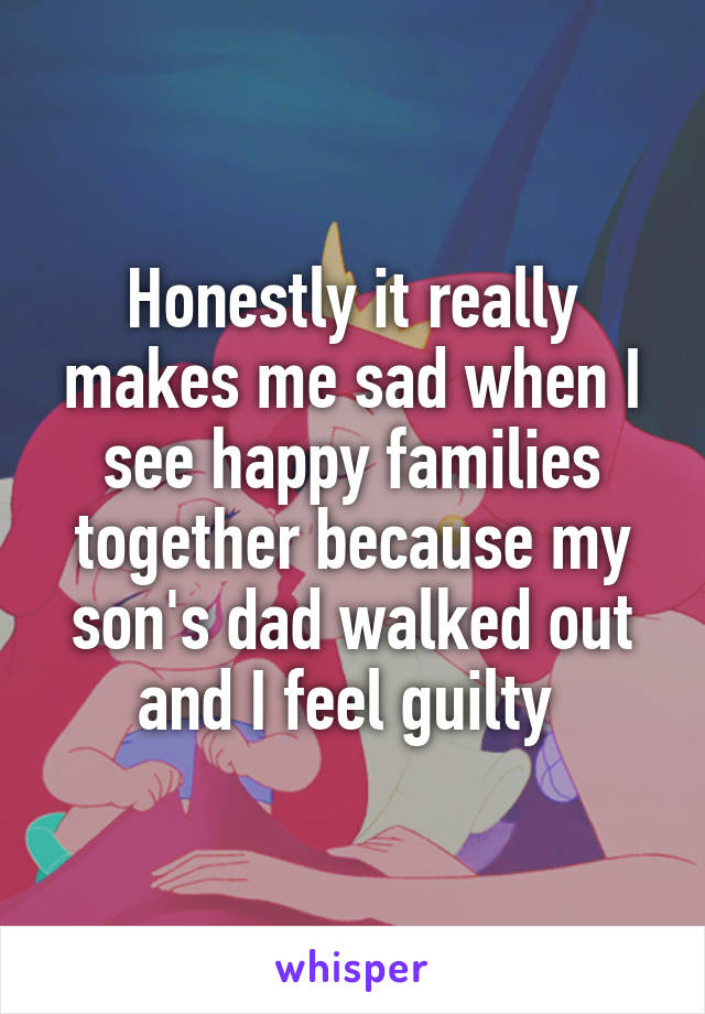 Honestly it really makes me sad when I see happy families together because my son's dad walked out and I feel guilty