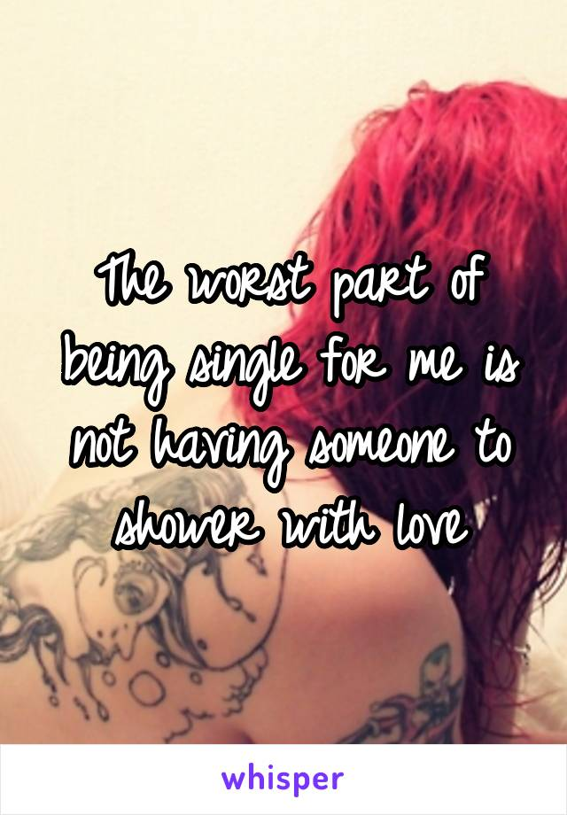 The worst part of being single for me is not having someone to shower with love