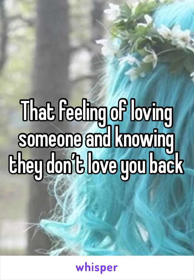 That feeling of loving someone and knowing they don't love you back
