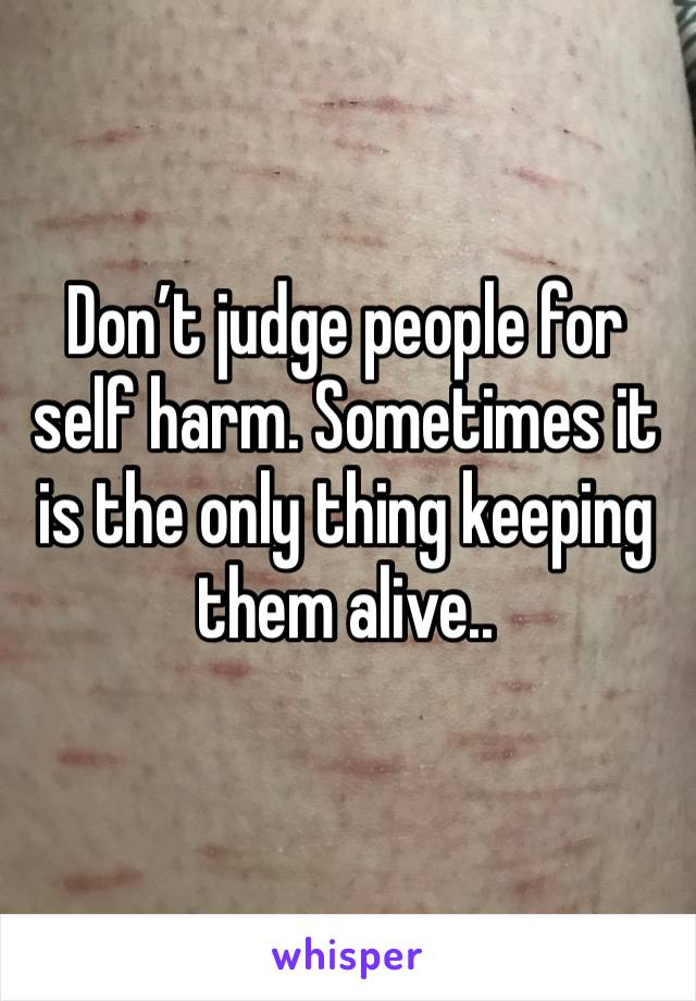 Don't judge people for self harm. Sometimes it is the only thing keeping them alive..