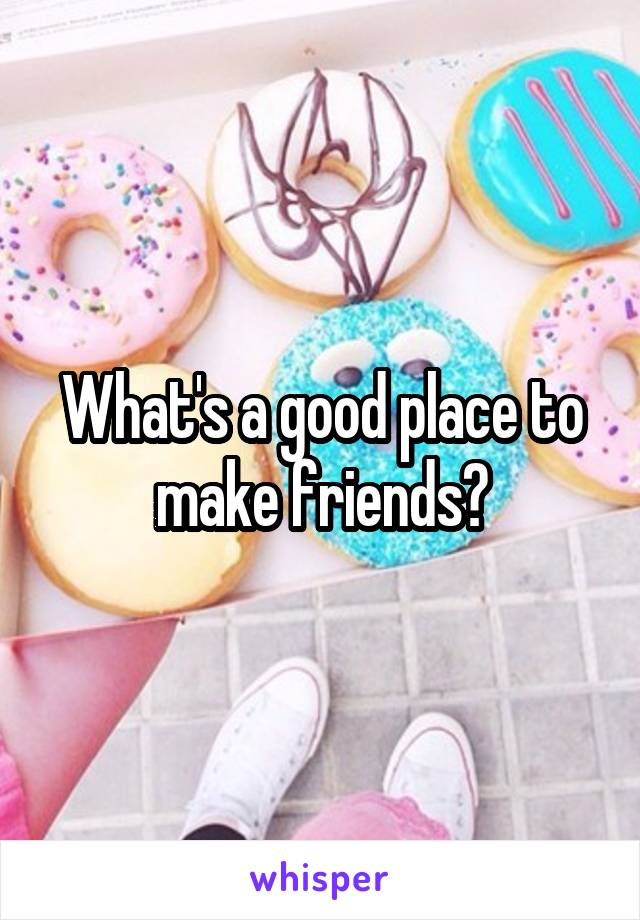 What's a good place to make friends?
