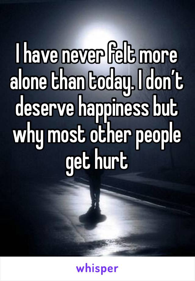 I have never felt more alone than today. I don't deserve happiness but why most other people get hurt