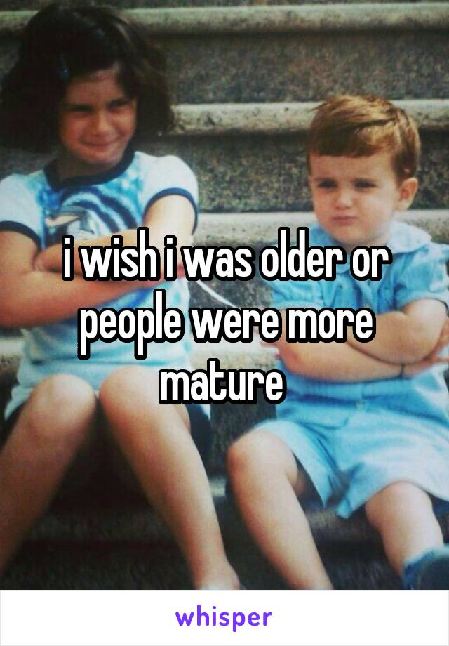 i wish i was older or people were more mature