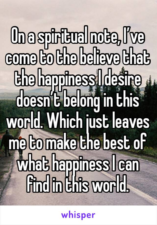 On a spiritual note, I've come to the believe that the happiness I desire doesn't belong in this world. Which just leaves me to make the best of what happiness I can find in this world.