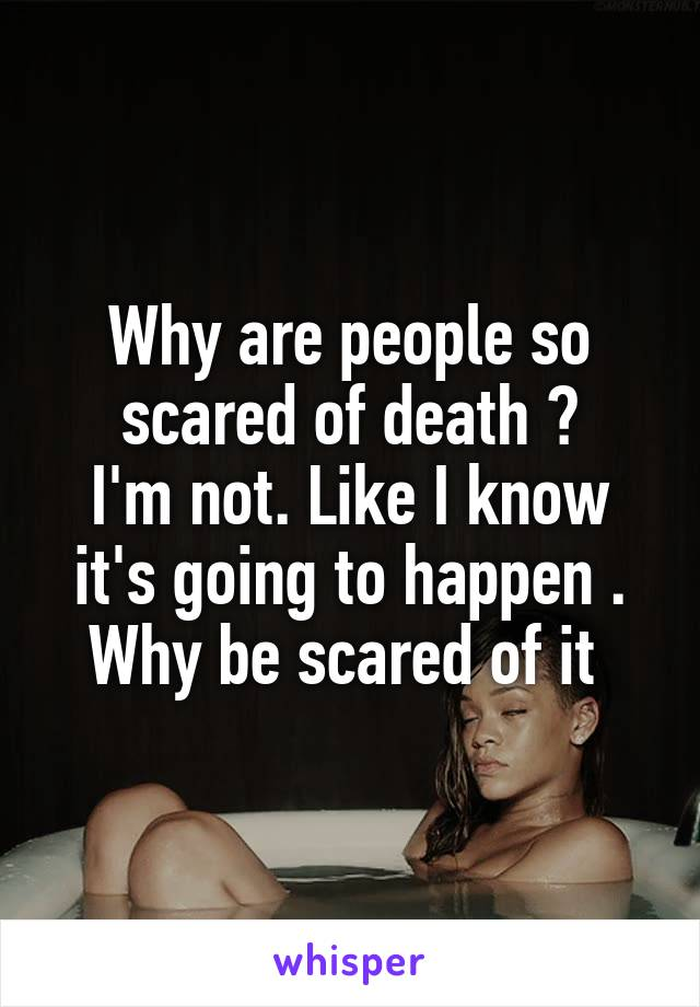 Why are people so scared of death ? I'm not. Like I know it's going to happen . Why be scared of it