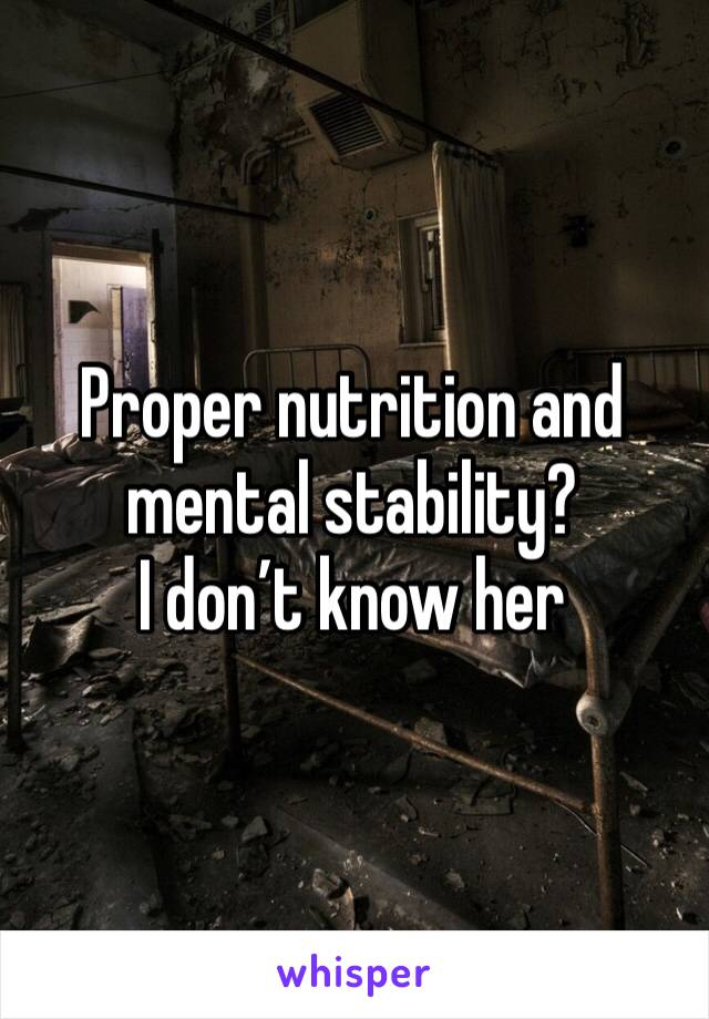 Proper nutrition and mental stability? I don't know her