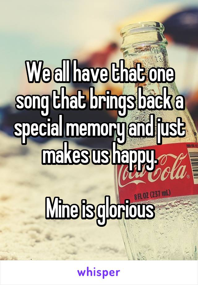 We all have that one song that brings back a special memory and just makes us happy.  Mine is glorious