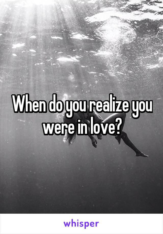 When do you realize you were in love?