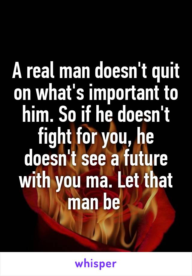 A real man doesn't quit on what's important to him. So if he doesn't fight for you, he doesn't see a future with you ma. Let that man be