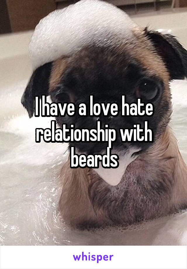 I have a love hate relationship with beards