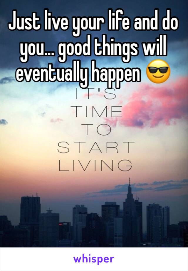 Just live your life and do you... good things will eventually happen 😎
