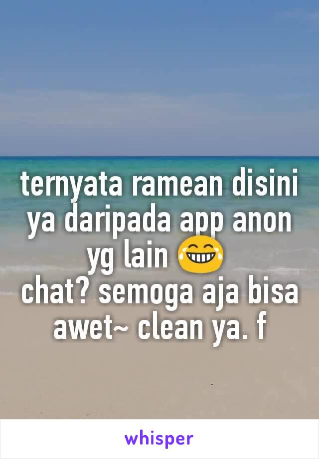 ternyata ramean disini ya daripada app anon yg lain 😂  chat? semoga aja bisa awet~ clean ya. f
