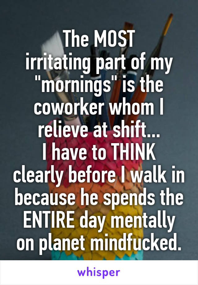 "The MOST irritating part of my ""mornings"" is the coworker whom I relieve at shift... I have to THINK clearly before I walk in because he spends the ENTIRE day mentally on planet mindfucked."