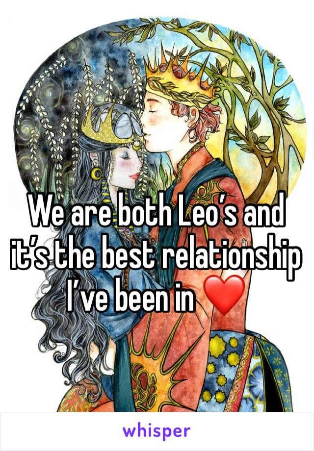 We are both Leo's and it's the best relationship I've been in ❤️