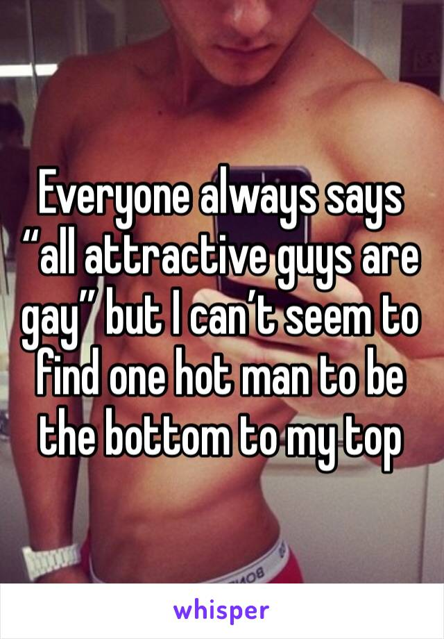 """Everyone always says """"all attractive guys are gay"""" but I can't seem to find one hot man to be the bottom to my top"""