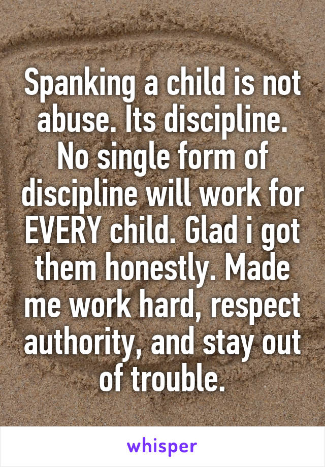 Spanking a child is not abuse. Its discipline. No single form of discipline will work for EVERY child. Glad i got them honestly. Made me work hard, respect authority, and stay out of trouble.