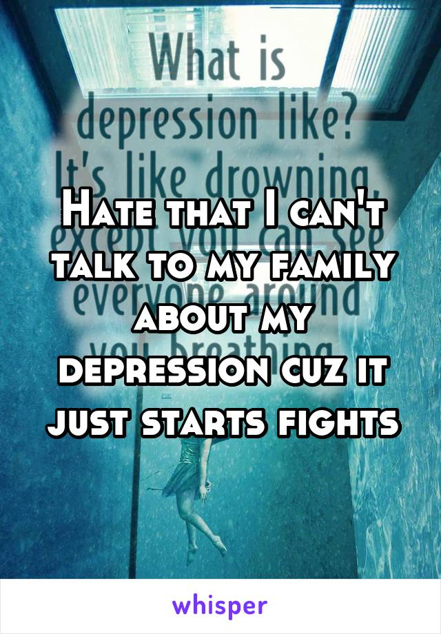 Hate that I can't talk to my family about my depression cuz it just starts fights