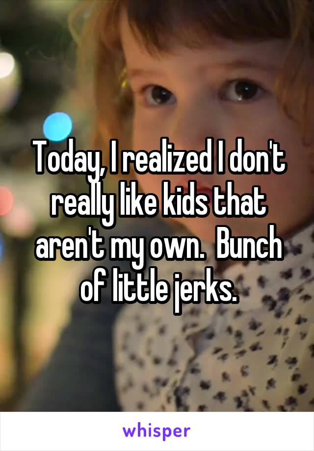 Today, I realized I don't really like kids that aren't my own.  Bunch of little jerks.