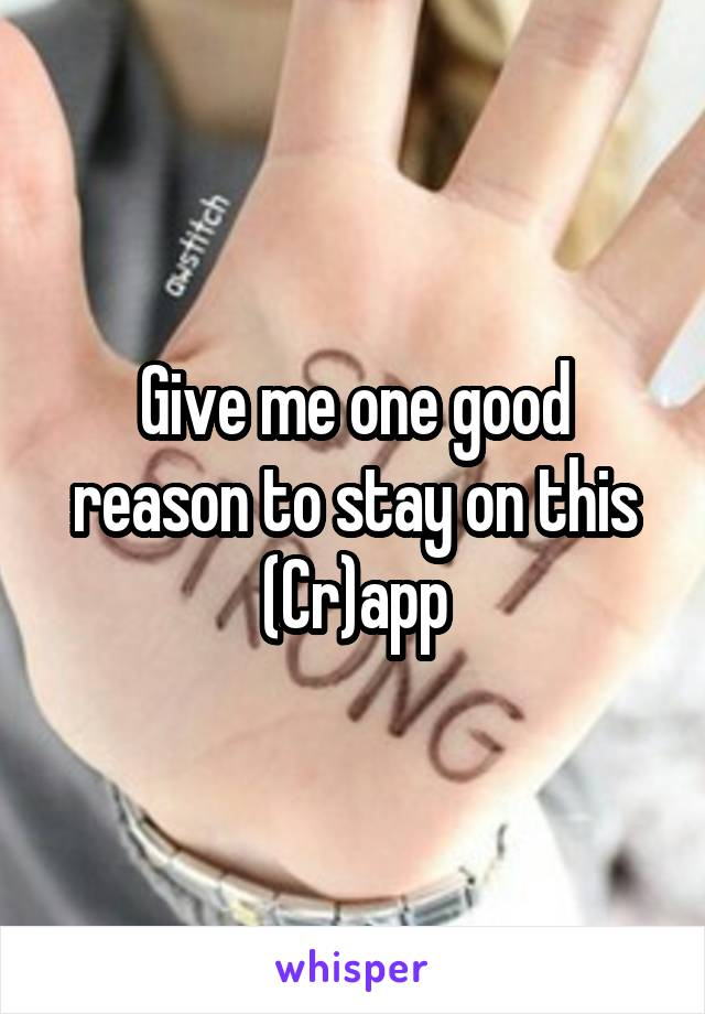 Give me one good reason to stay on this (Cr)app