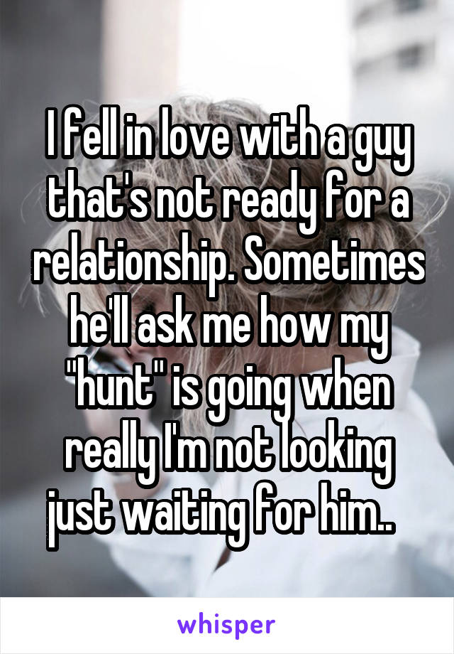 """I fell in love with a guy that's not ready for a relationship. Sometimes he'll ask me how my """"hunt"""" is going when really I'm not looking just waiting for him.."""