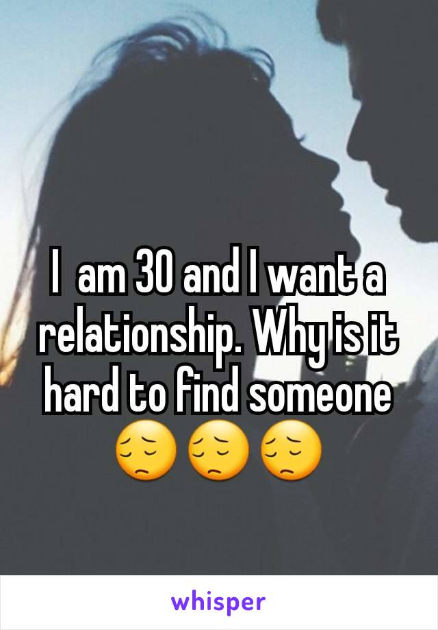 I  am 30 and I want a relationship. Why is it hard to find someone 😔😔😔