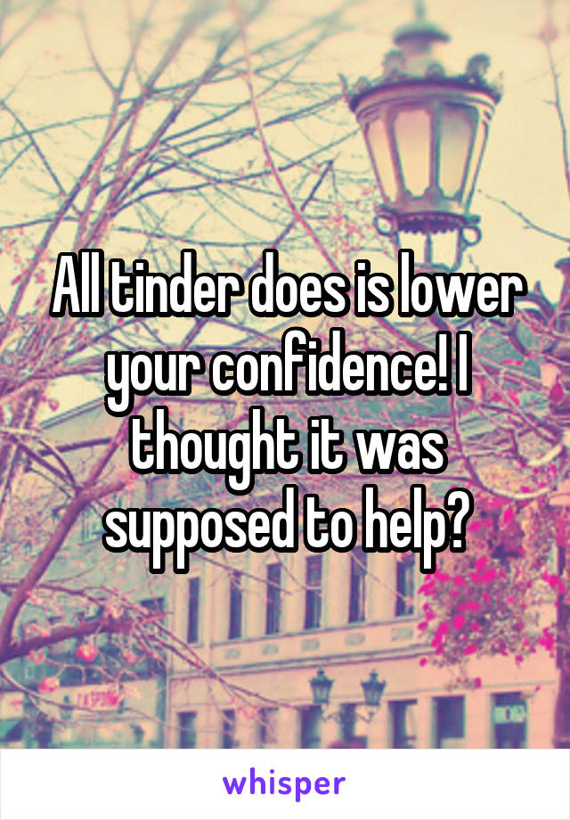 All tinder does is lower your confidence! I thought it was supposed to help?