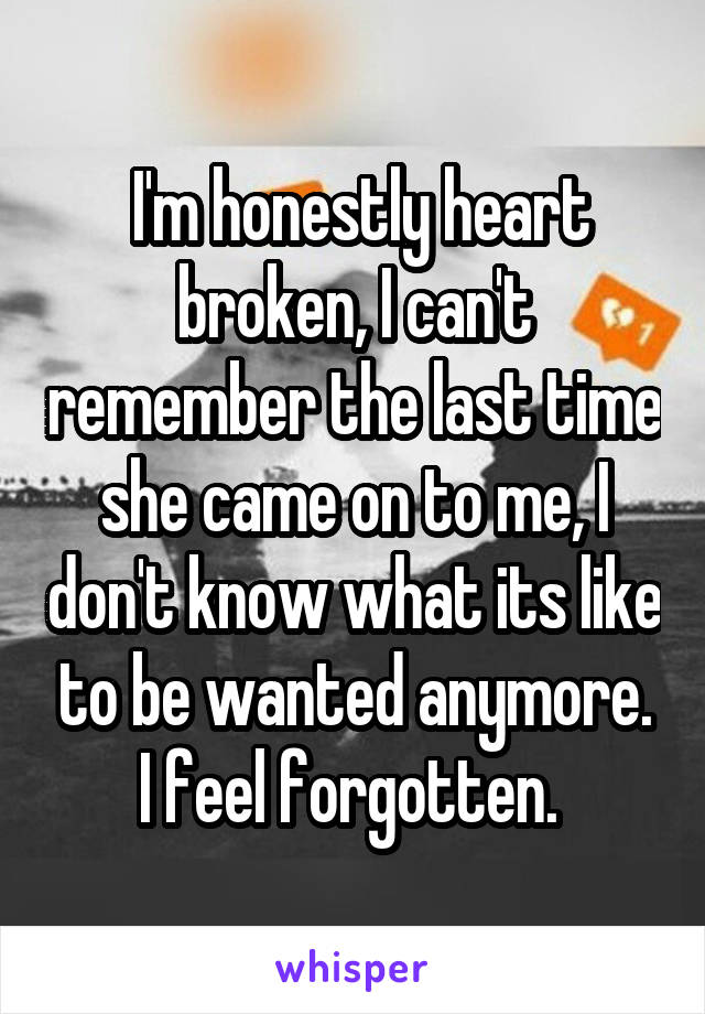 I'm honestly heart broken, I can't remember the last time she came on to me, I don't know what its like to be wanted anymore. I feel forgotten.