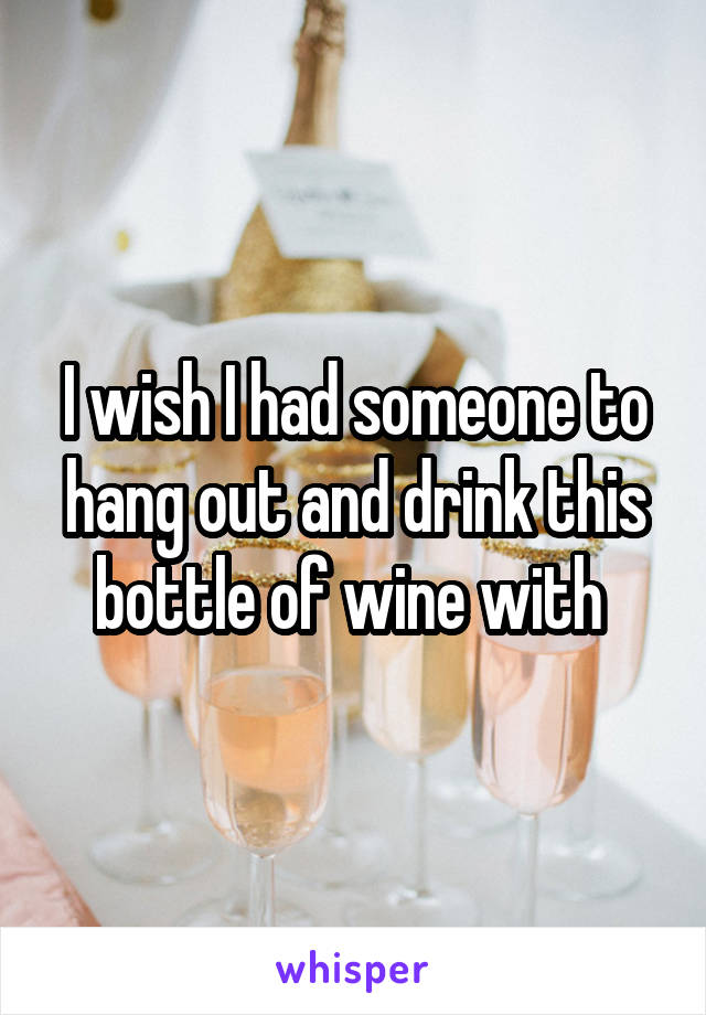 I wish I had someone to hang out and drink this bottle of wine with