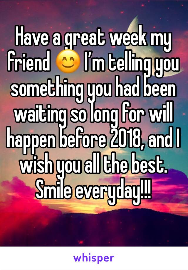 Have a great week my friend 😊 I'm telling you something you had been waiting so long for will happen before 2018, and I wish you all the best. Smile everyday!!!