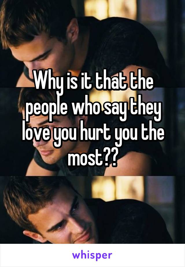 Why is it that the people who say they love you hurt you the most??