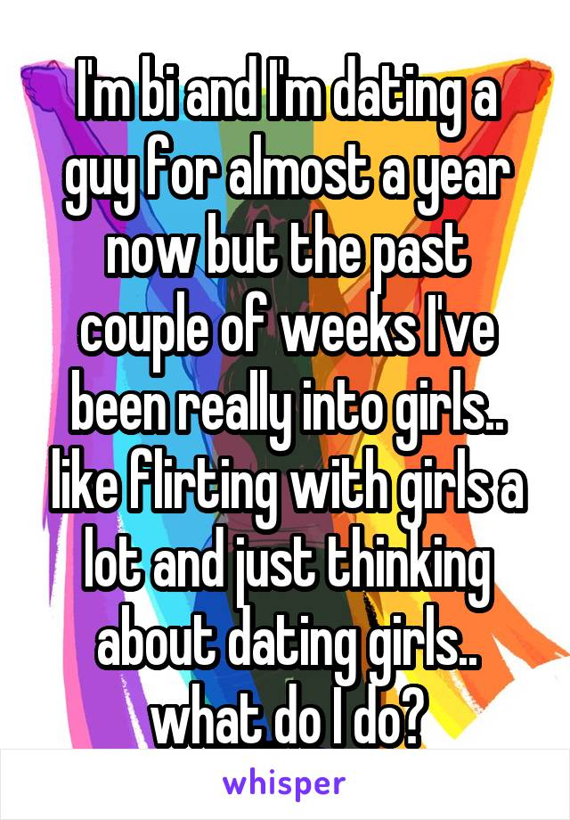 I'm bi and I'm dating a guy for almost a year now but the past couple of weeks I've been really into girls.. like flirting with girls a lot and just thinking about dating girls.. what do I do?