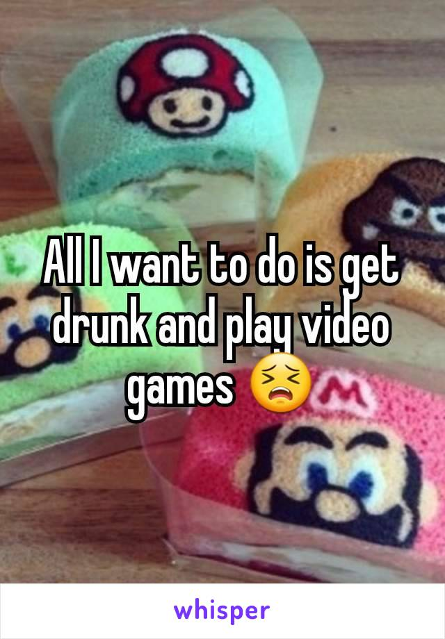 All I want to do is get drunk and play video games 😣