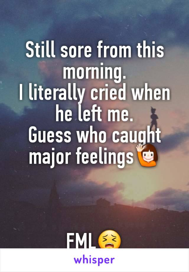 Still sore from this morning. I literally cried when he left me. Guess who caught major feelings🙋‍♀️    FML😣