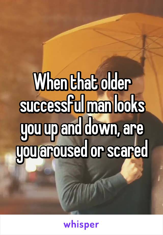 When that older successful man looks you up and down, are you aroused or scared