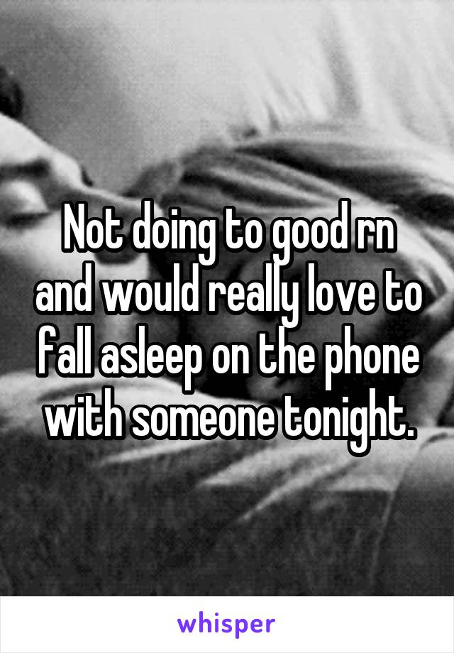 Not doing to good rn and would really love to fall asleep on the phone with someone tonight.