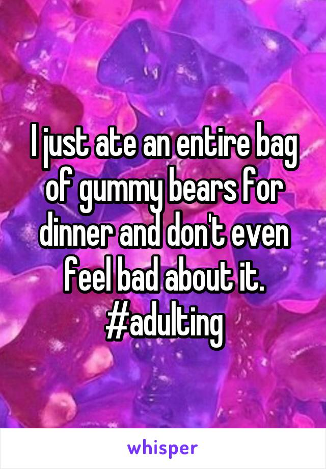 I just ate an entire bag of gummy bears for dinner and don't even feel bad about it. #adulting