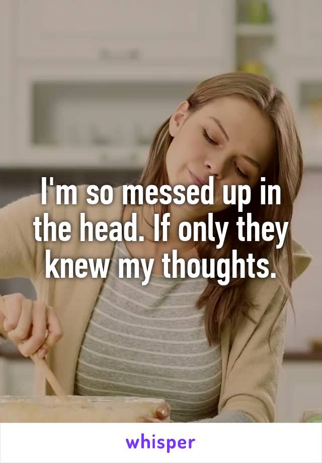 I'm so messed up in the head. If only they knew my thoughts.