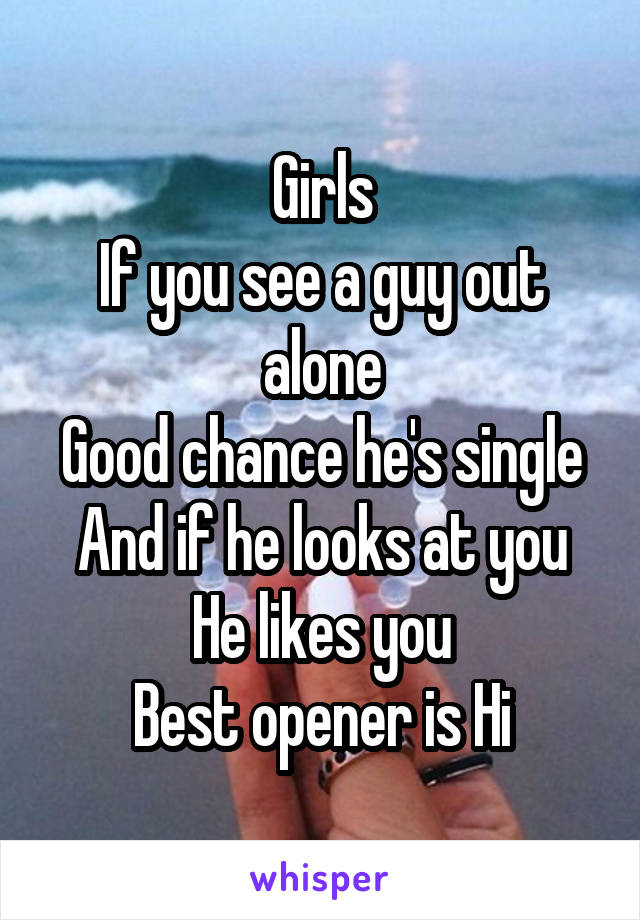 Girls If you see a guy out alone Good chance he's single And if he looks at you He likes you Best opener is Hi